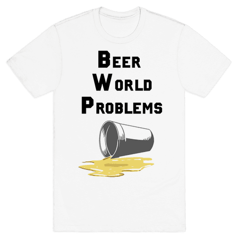 Beer World Problems Mens T-Shirt