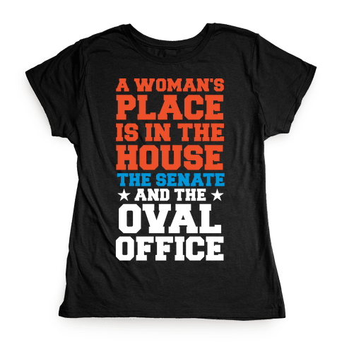 A Woman's Place Is In The House (Senate & Oval Office) Womens T-Shirt