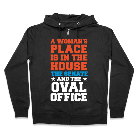 A Woman's Place Is In The House (Senate & Oval Office) Zip Hoodie