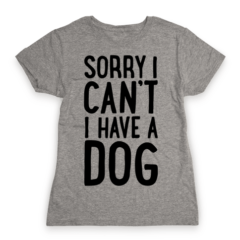 Sorry I Can't, I Have A Dog Womens T-Shirt