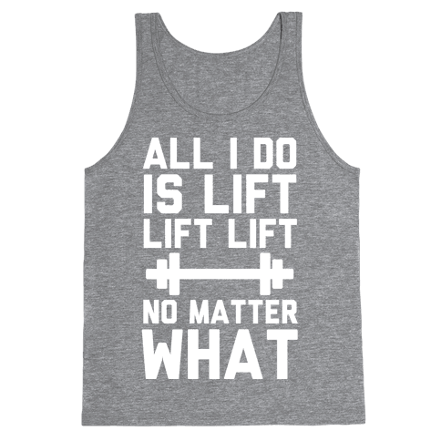 All I Do is Lift Lift Lift No Matter What Tank Top