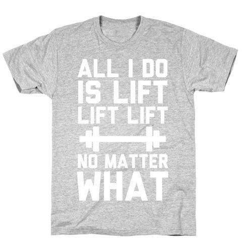 All I Do is Lift Lift Lift No Matter What Mens/Unisex T-Shirt
