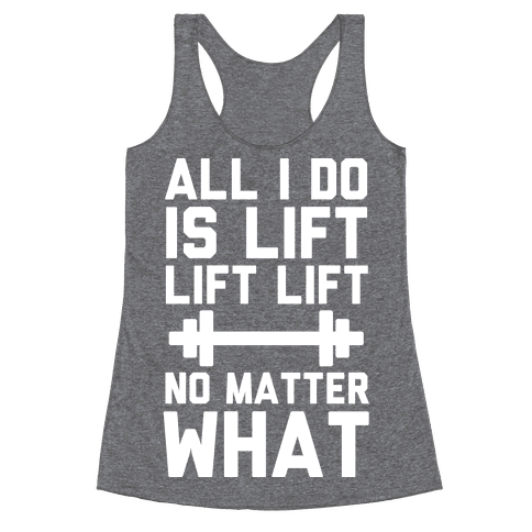 All I Do is Lift Lift Lift No Matter What Racerback Tank Top