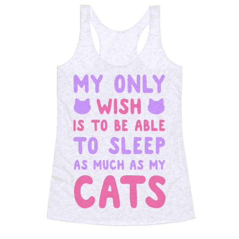 My Only Wish is To Be Able to Sleep as Much as My Cats Racerback Tank Top