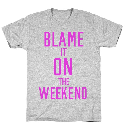 Blame It On The Weekend T-Shirt