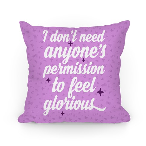 I Don't Need Anyone's Permission To Feel Glorious Pillow