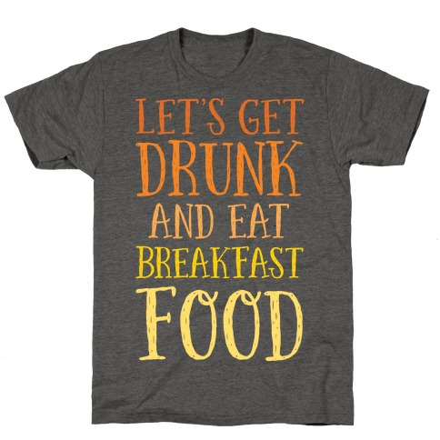 Let's Get Drunk And Eat Breakfast Food T-Shirt