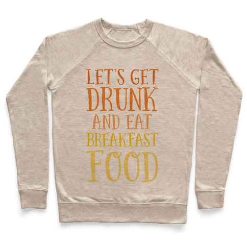 Let's Get Drunk And Eat Breakfast Food Pullover