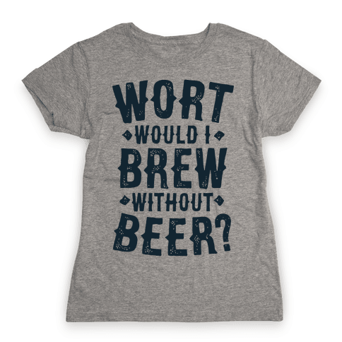 Wort Would I Brew Without Beer? Womens T-Shirt