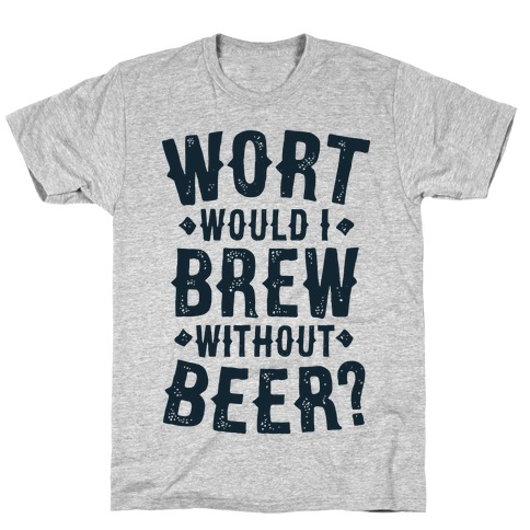 Wort Would I Brew Without Beer? T-Shirt