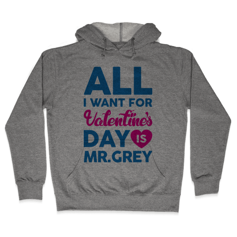All I Want For Valentine's Day Is Mr. Grey Hooded Sweatshirt