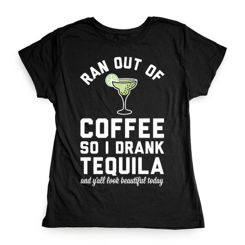 Ran out of Coffee so I Drank Tequila and Y'all Look Beautiful Today Womens T-Shirt