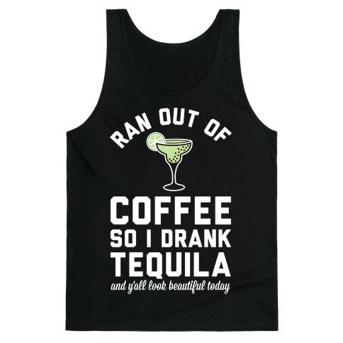 Ran out of Coffee so I Drank Tequila and Y'all Look Beautiful Today Tank Top
