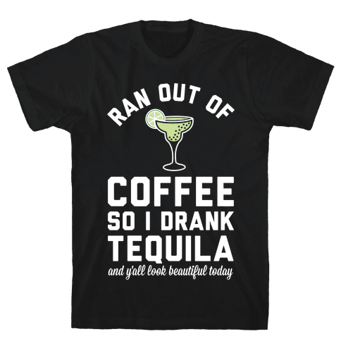 Ran out of Coffee so I Drank Tequila and Y'all Look Beautiful Today Mens T-Shirt