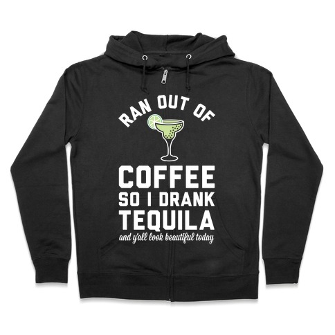 Ran out of Coffee so I Drank Tequila and Y'all Look Beautiful Today Zip Hoodie