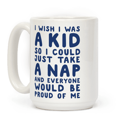 I Wish I was a Kid So I Could Just Take a Nap and Everyone Would Be Proud of Me Coffee Mug