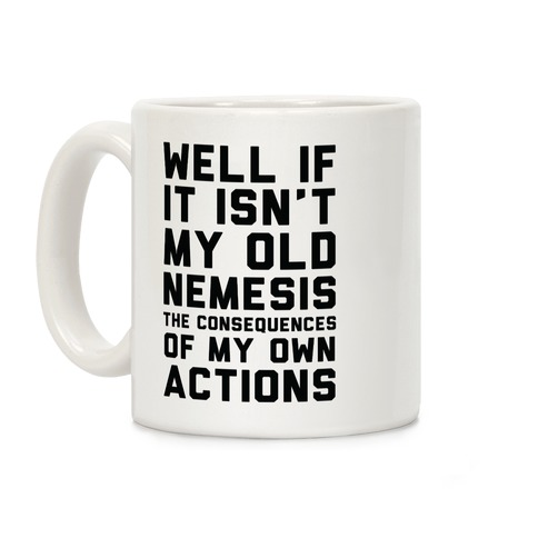 Well If It Isn't My Old Nemesis The Consequences of my Own Actions Coffee Mug
