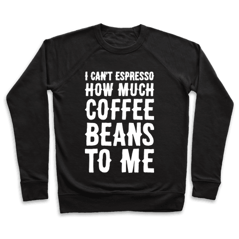 I Can't Espresso How Much Coffee Beans To Me Pullover