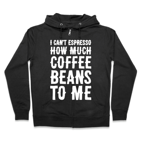 I Can't Espresso How Much Coffee Beans To Me Zip Hoodie