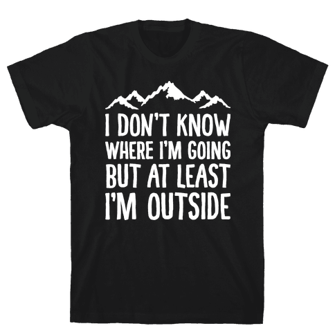 I Don't Know Where I'm Going But At Least I'm Outside Mens T-Shirt