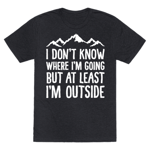 I Don't Know Where I'm Going But At Least I'm Outside Mens T-Shirt