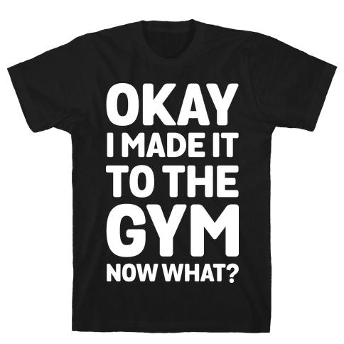 Okay I Made It To The Gym Now What Mens T-Shirt
