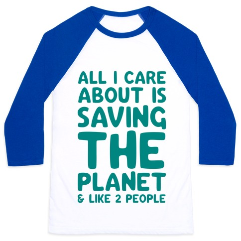 All I Care About Is Saving The Planet For Like Two People Baseball Tee