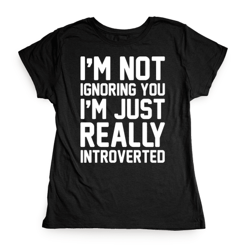 I'm Not Ignoring You I'm Just Really Introverted White Print Womens T-Shirt