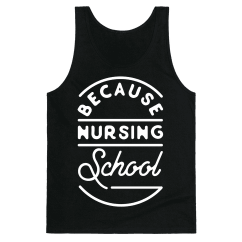 Because Nursing School Tank Top
