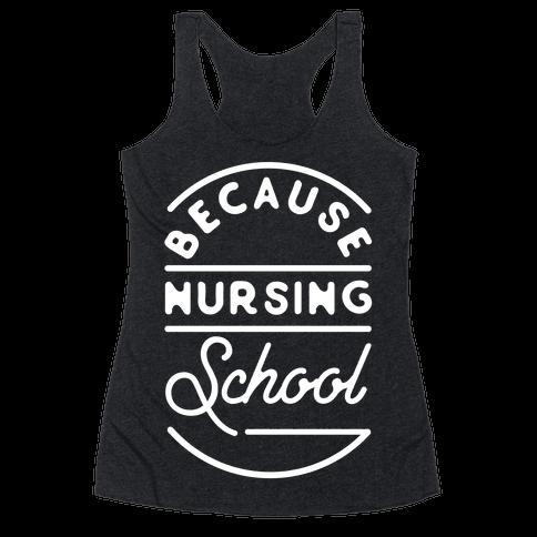 Because Nursing School Racerback Tank Top