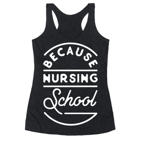 Because Nursing School Racerback Tank Top