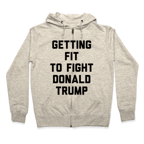 Getting Fit To Fight Donald Trump Zip Hoodie
