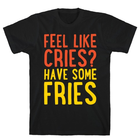 Feel Like Cries Have Some Fries White Print T-Shirt