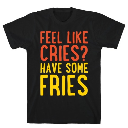 Feel Like Cries Have Some Fries White Print Mens T-Shirt