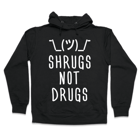 Shrugs Not Drugs Hooded Sweatshirt