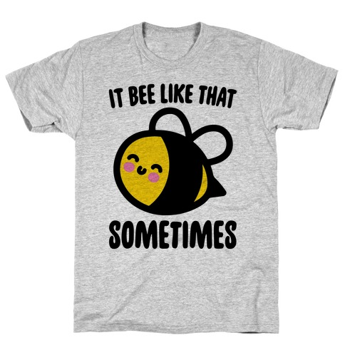 It Bee Like That Sometimes T-Shirt