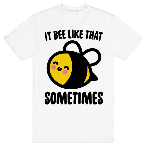 It Bee Like That Sometimes T-Shirt