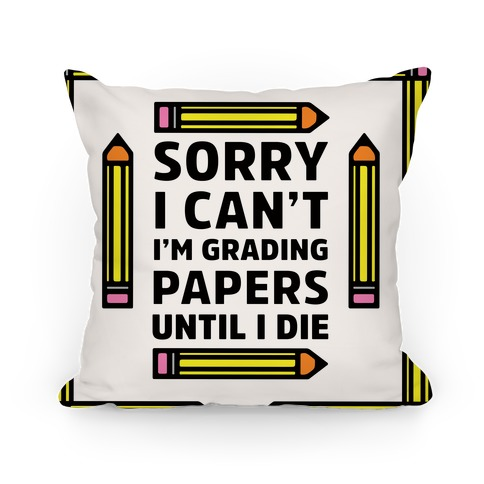 Sorry I Can't I'm Grading Papers Until I Die Pillow