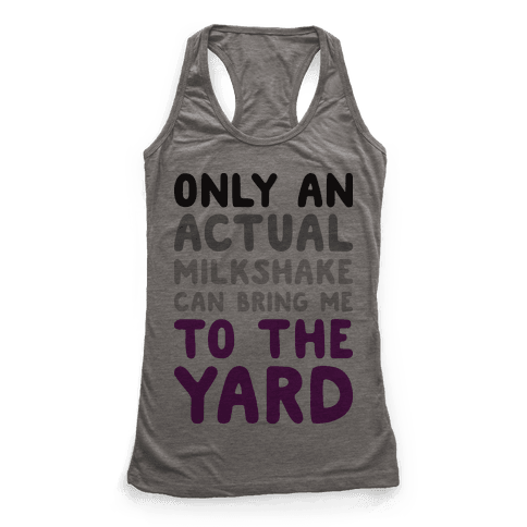 Only Actual Milkshakes Can Bring Me To The Yard Racerback Tank Top