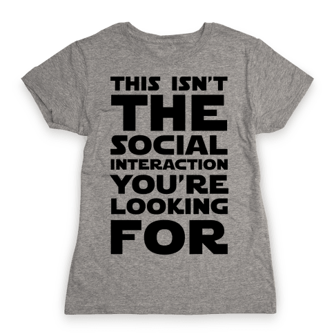 This Isn't The Social Interaction You're Looking For Womens T-Shirt