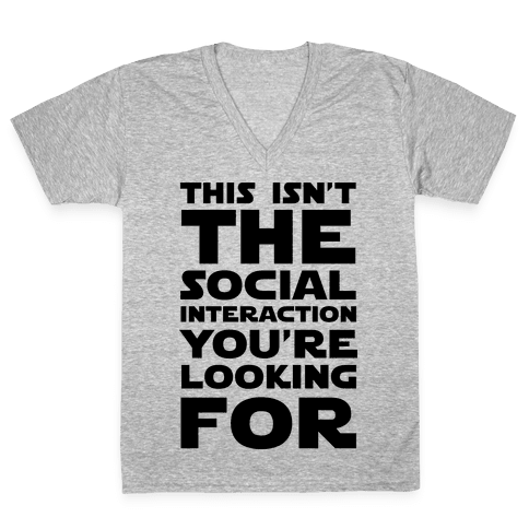 This Isn't The Social Interaction You're Looking For V-Neck Tee Shirt
