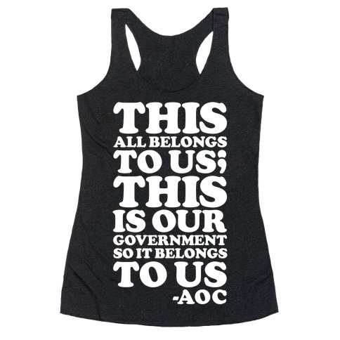 This All Belongs To Us This Is Our Government So It Belongs To Us AOC Racerback Tank Top