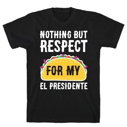 Nothing But Respect For My El Presidente T-Shirt