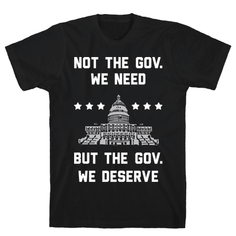 Not The Gov. We Need But The Gov. We Deserve Mens T-Shirt