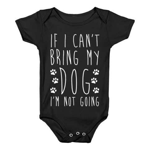 If I Can't Bring My Dog I'm Not Going Baby Onesy