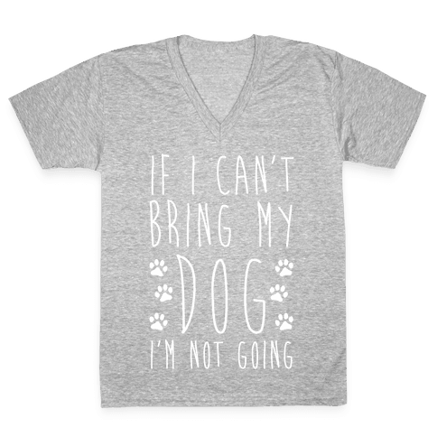 If I Can't Bring My Dog I'm Not Going V-Neck Tee Shirt