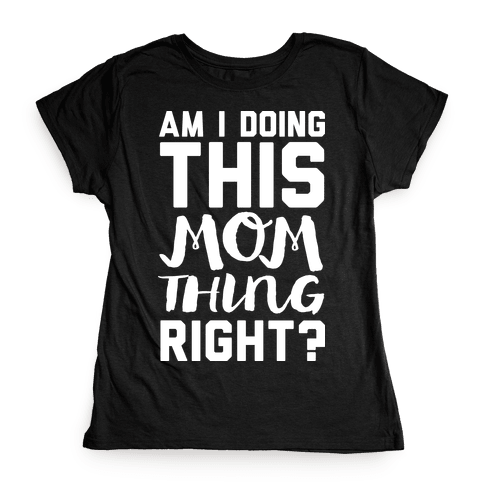 Am I Doing This Mom Thing Right Womens T-Shirt
