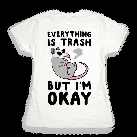 Everything is Trash, But I'm Okay Womens T-Shirt