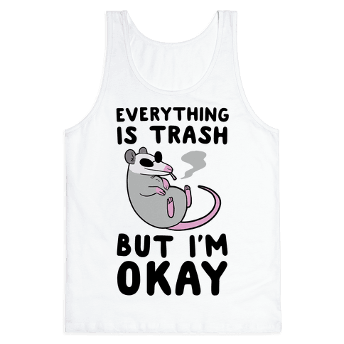 Everything is Trash, But I'm Okay Tank Top