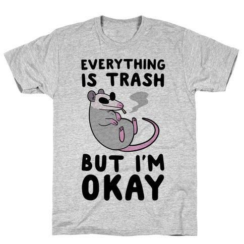 Everything is Trash, But I'm Okay T-Shirt